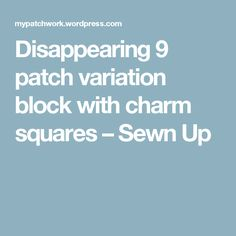 Disappearing 9 patch variation block with charm squares – Sewn Up