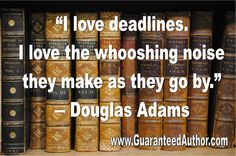 """I love deadlines.  I love the whooshing noise they make as they go by""...  Douglas Adams"