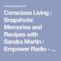 Conscious Living : Snapshots: Memories and Recipes with Sandra Martin : Empower Radio - a past life reveal ... France.