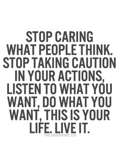 Stop caring what people think. Stop taking caution in your actions. Listen to what you want, do what you want, This is Your life, Live it!
