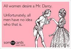 It is a truth universally acknowledged, that a single women in possession of a multitude of feels, must be in want of a Darcy.