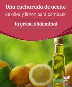 Una cucharada de aceite de oliva y limón para combatir la grasa abdominal  Para obtener los efectos deseados es fundamental no excederse de una cucharada al día y que tanto el aceite de oliva como el limón sean de primera calidad