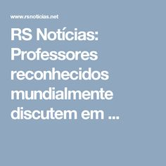 RS Notícias: Professores reconhecidos mundialmente discutem em ...