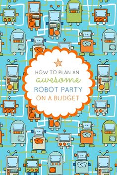 How to Throw a Robot Themed Birthday Party on a Budget.