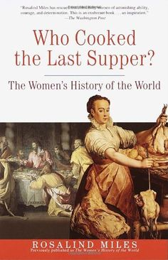 Who Cooked the Last Supper: The Women's History of the World by Rosalind Miles, http://www.amazon.com/dp/0609806955/ref=cm_sw_r_pi_dp_Tznurb1HH98YX