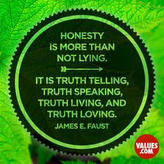 Honesty is more than not lying. It is truth telling, truth speaking, truth living, and truth loving. -James E. Faust