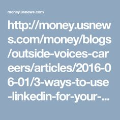 http://money.usnews.com/money/blogs/outside-voices-careers/articles/2016-06-01/3-ways-to-use-linkedin-for-your-job-search