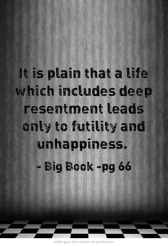 It is plain that a life which includes deep resentment leads only to futility and unhappiness.