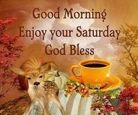 Good Morning, Enjoy Your Saturday, God Bless