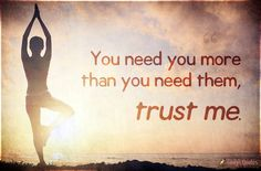 You need you more than you need them, trust me
