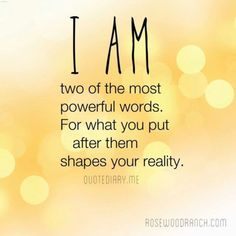 I am. Two of the most powerful words. For what you put after them shapes your reality.