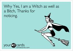 Why, yes, I am a Witch as well as a Bitch. Thanks for noticing.