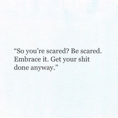 so you're scared? be scared. embrace it. get your shit done anyway.