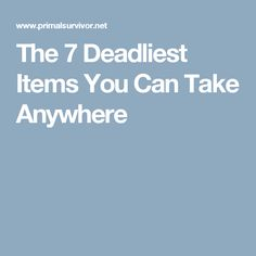 The 7 Deadliest Items You Can Take Anywhere