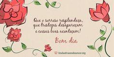 Mensagem de Bom Dia com imagem de flores Que o sorriso resplandeça, que tristezas desapareçam e coisas boas aconteçam!