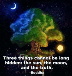 three things cannot be long hidden: the sun, the moon and the truth.