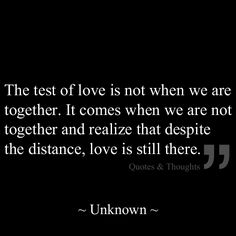 The test of love is not when we are together. It comes when we are not together and realize that despite the distance, love is still there.
