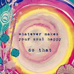 Whatever makes your soul happy, do that.