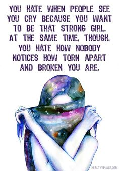 Depression quote: You hate when people see you cry because you want to be that strong girl. At the same time, though, you hate how nobody notice how torn apart and broken you are. www.HealthyPlace.com