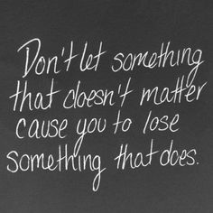 don't let something that doesn't matter cause you to lose something that does.