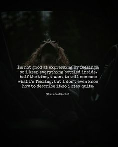 I'm not good at expressing my feelings so i keep everything bottled inside.  half the time i want to tell someone what I'm feeling but i don't even know how to describe it.so i stay quite. #thelatestquote #quotes #feelings