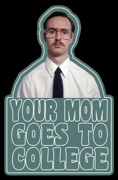 """Your mom goes to college."" Best insult ever. Barely makes sense and is always applicable"