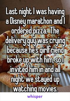 Last night I was having a Disney marathon and I ordered pizza. The delivery guy was crying because he's girlfriend broke up with him, so I invited him in and all night we stayed up watching movies.