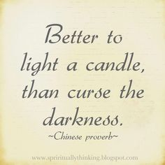 Better to light a candle, than curse the darkness.    ~Chinese proverb