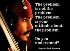 The problem is not the problem  Unfortunately, this is true so often.  My attitude is the insurmountable difficulty, not the difficulty about which I have the attitude...  Who knew Jack Sparrow - much less Hollywood - could get something right?