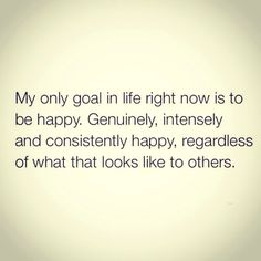"""""""My only goal in life right now is to be happy. Genuinely, intensely and consistently happy, regardless of what that looks like to others."""" #regram"""