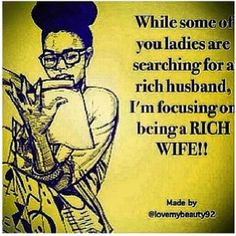 Exactly. I'm an independent woman with major career goals in life!!