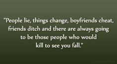 """People lie, things change, boyfriends cheat, friends ditch and there are always going to be those people who would kill to see you fall."""""""