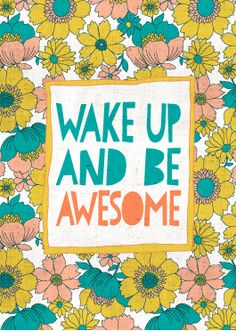 wake up and be awesome (think I'm gonna print this one out and put it by my alarm clock for morning inspiration)