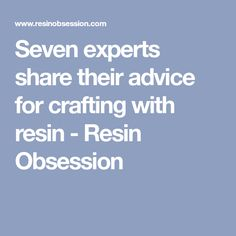 Seven experts share their advice for crafting with resin - Resin Obsession