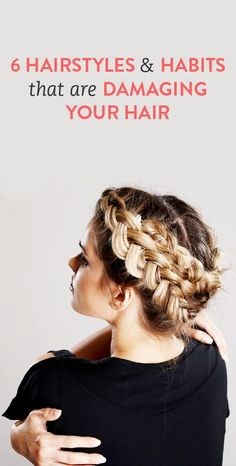 6 hairstyles & habits that are damaging your hair