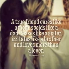 A true friend cares like a mom, scolds like a dad, teases like a sister, irritates like a brother and loves more than a lover. The best collection of quotes and sayings for every situation in life. Bff Quotes, Best Friend Quotes, Cute Quotes, Friendship Quotes, Great Quotes, Quotes To Live By, Funny Quotes, Inspirational Quotes, Friend Sayings