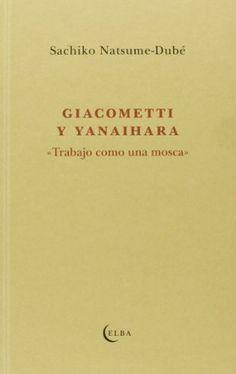 """Giacometti y Yanaihara : """"Trabajo como una mosca"""" / Sachiko Natsume-Dubé ; traducción de Milena Busquets"""