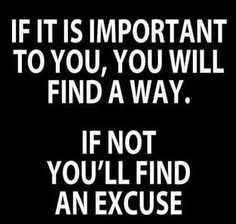 If it was important no excuses would be made you'd find a way