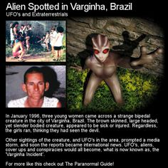 This encounter that took place in Brazil has all the hallmarks of what would make a great movie... lights in the sky, craft, strange creatures/aliens, military intervention and of course a scape goat. Head to this link for the full article: http://www.theparanormalguide.com/1/post/2012/12/alien-spotted-in-varginha-brazil.html