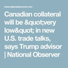 """Canadian collateral will be """"very low"""" in new U.S. trade talks, says Trump advisor 