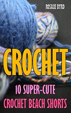 Crochet: 10 Super-Cute Crochet Beach Shorts by [Byrd, Rosalie]