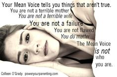 We all have a Mean Voice - the internal dialogue that tells you absolute statements that are absolutely not true.  You are not a terrible mother.  You are not a terrible wife.  You are not a failure.  You are not flawed.  You do matter.  The Mean Voice is not who you are. It's just a thought. It is not your identity.  Colleen O'Grady  www.poweryourparenting.com