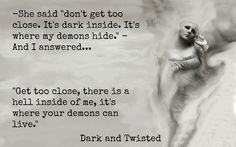 """-She said """"don't get too close. It's dark inside. It's where my demons hide."""" -And I answered. """"Get too close, there is a hell inside of me, it's where your demons can live. Demon Wings, Beautifully Broken, Lil Black, Black Quotes, Dark And Twisted, Dark Thoughts, Inside Me, Beautiful Soul, Wisdom"""
