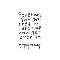Sometimes you just need to get over it and take a nap.  ~ Maura Stuard, Age 8