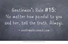 Gentleman's Rule #15: No matter how painful to you and her, tell the truth. Always.