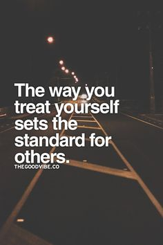 The way you treat yourself sets the standard for others... words to live by