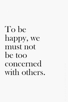 To be happy, we must not be too concerned with...