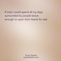 If only I could spend all my days surrounded by people brave enough to open their hearts for real. - Scott Stabile