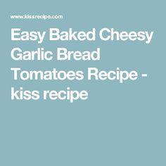 Easy Baked Cheesy Garlic Bread Tomatoes Recipe - kiss recipe