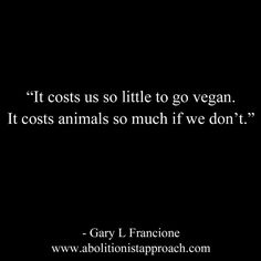 It costs us so little to go vegan. It costs animals so much if we don't.